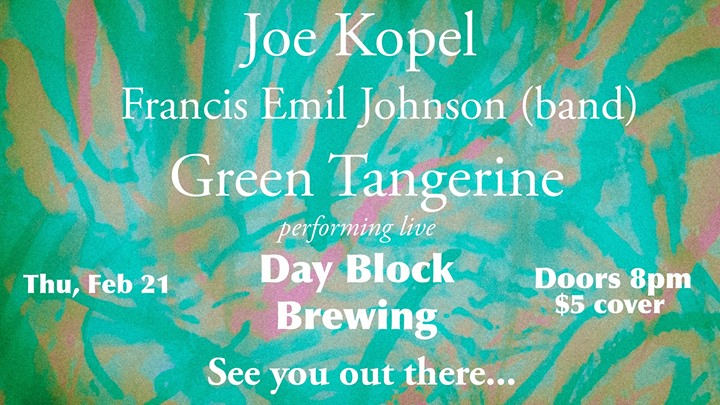 Green Tangerine, Joe Kopel, and Francis Emil Johnson (band) at Day Block Brewing